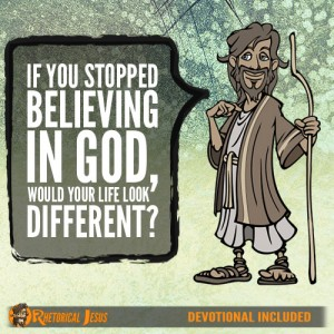 If you stopped believing in God, would your life look differently?