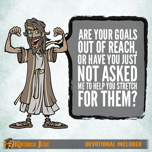 Are your goals out of reach, or have you just not asked Me to help you stretch for them?