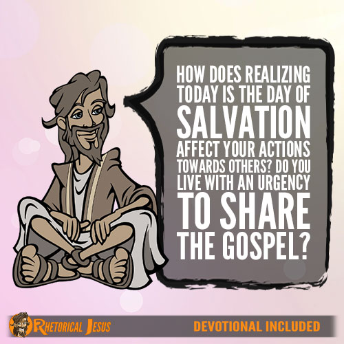 How Does Realizing Today Is The Day Of Salvation Effect Your Actions Towards Others? Do You Live With An Urgency To Share The Gospel?