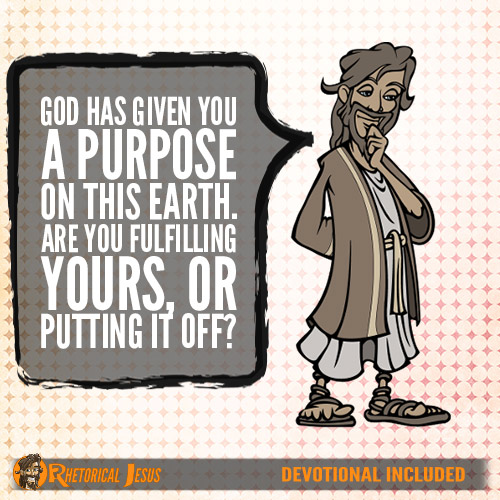 God has given you a purpose on this Earth. Are you fulfilling yours, or putting it off?