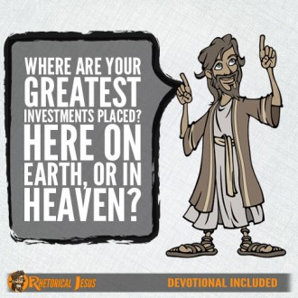 Where are you greatest investments placed? Here on Earth, or in Heaven?