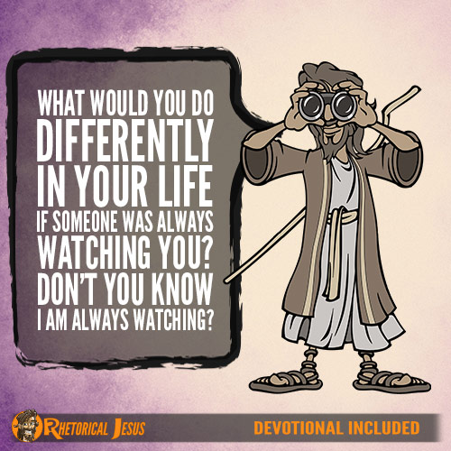 What would you do differently in your life if someone was always watching you? Don't you know I am always watching?