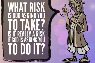 What risk is God asking you to take? Is it really a risk if God is asking you to do it?