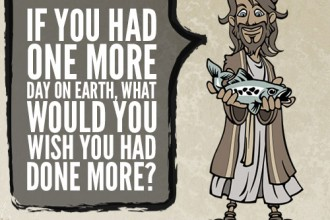 IF YOU HAD ONE MORE DAY ON EARTH, WHAT WOULD YOU WISH YOU HAD DONE MORE?