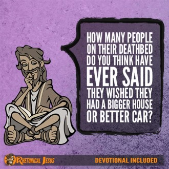 How many people on their deathbed do you think have ever said, I wish I have had a bigger house or better car?